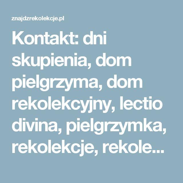 Kontakt: dni skupienia, dom pielgrzyma, dom rekolekcyjny, lectio divina, pielgrzymka, rekolekcje, rekolekcje ignacjańskie, rekolekcje małżeńskie, rekolekcje warszawa, rekolekcje wielkopostne, pielgrzymka, pielgrzymki, sanktuaria, sanktuarium