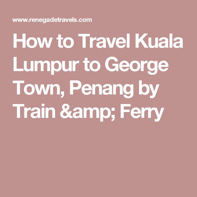 How to Travel Kuala Lumpur to George Town, Penang by Train & Ferry