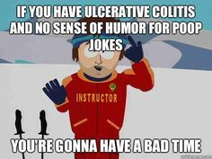 If you have ulcerative colitis and no sense of humor for poop jokes You're gonna have a bad time