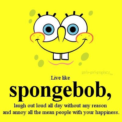 Live like Spongebob: laugh out loud all day without any reason and annoy all the mean people with your happiness.