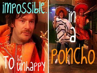 """""""It's impossible to be unhappy in a poncho"""" -The Mighty Boosh"""