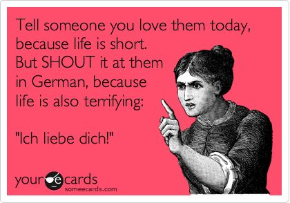 Tell someone you love them today, because life is short. But SHOUT it at them in German, because life is also terrifying: 'Ich liebe dich!'