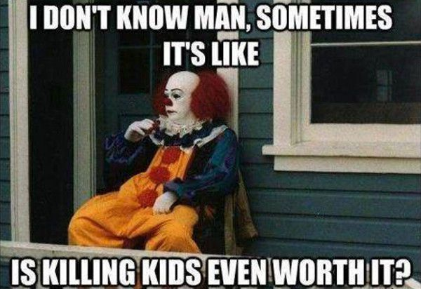 Ha! Poor Pennywise... The *only* clown that doesn't give me the creeps.
