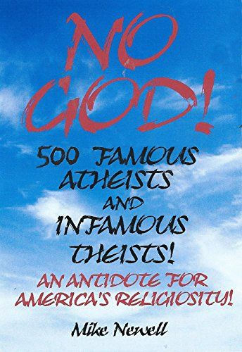500 FAMOUS ATHEISTS AND INFAMOUS THEISTS: AN ANTIDOTE FOR AMERICA'S RELIGIOSITY