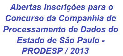 Já estão abertas desde ontem (19/08/2013), inscrições para o Concurso da Companhia de Processamento de Dados do Estado de São Paulo - PRODESP / 2013, que está dispondo de 125 vagas em cargos de nível médio/técnico e superior, salários de até R$ 6.469,23.  Leia mais sobre o Concurso da PRODESP / 2013, acesse:  http://apostilaseconcursosatuais.blogspot.com.br/2013/08/concurso-publico-companhia-de.html