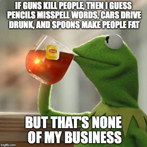 But Thats None Of My Business | IF GUNS KILL PEOPLE, THEN I GUESS PENCILS MISSPELL WORDS, CARS DRIVE DRUNK, AND SPOONS MAKE PEOPLE FAT BUT THATS NONE OF MY BUSINESS | image tagged in memes,but thats none of my business,kermit the frog | made w/ Imgflip meme maker