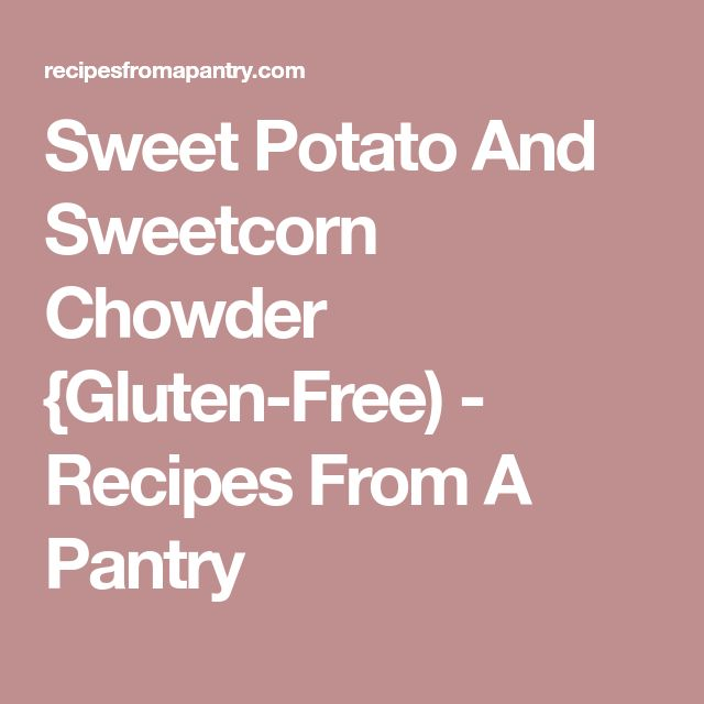 Sweet Potato And Sweetcorn Chowder {Gluten-Free) - Recipes From A Pantry