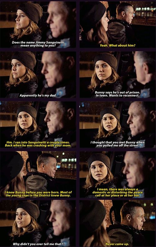 Lindsay: Does the name Jimmy Sanguinetti mean anything 2 u? Voight: What about him? Lindsay: Apparently he's my dad. Bunny says he's out of prison, wants 2 reconnect. Voight: I ran into Sanguinetti a couple times. Back when he was crashing with ur mom. Lindsay: I thought that u met Bunny when u pulled me off the street. Voight: I knew Bunny before u were born. Lindsay: Why didn't u ever tell me that? Voight: Never came up. (4x09)