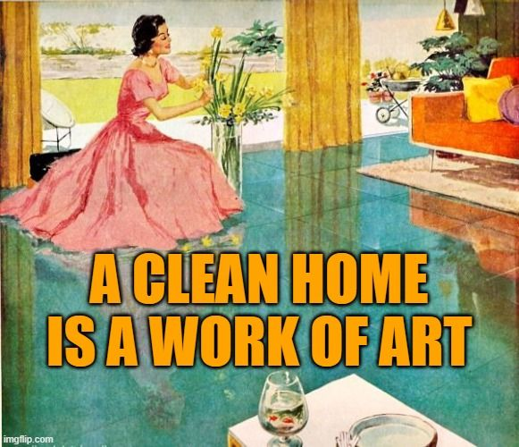 Clean Home A Clean Home Is A Work Of Art Inspired By Cleaning My Home Cleaning Housework Memes Fu House Cleaning Humor Housework Humor Housework Quotes