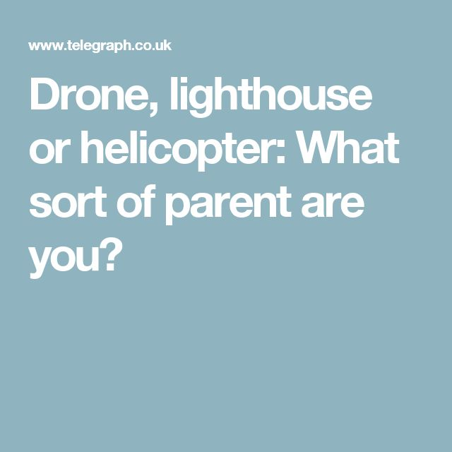 Drone, lighthouse or helicopter: What sort of parent are you?