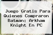 http://tecnoautos.com/wp-content/uploads/imagenes/tendencias/thumbs/juego-gratis-para-quienes-compraron-batman-arkham-knight-en-pc.jpg Batman. Juego gratis para quienes compraron Batman: Arkham Knight en PC, Enlaces, Imágenes, Videos y Tweets - http://tecnoautos.com/actualidad/batman-juego-gratis-para-quienes-compraron-batman-arkham-knight-en-pc/