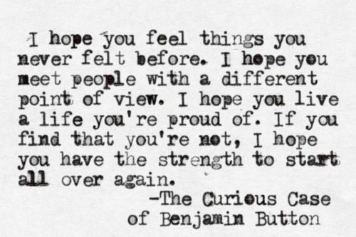 I hope you feel things you never felt before. I hope you meet people with a different point of view. I hope you live a life you're proud of. If you find that you're not, I hope you have the strength to start all over again.  - The Curious Case of Benjamin Button