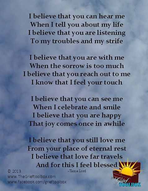I believe that you can hear me when I tell you about my life. I believe that you are listening to my troubles and my strife. I believe that you are with me when the sorrow is too much. I believe that you reach out to me,  I know that I feel your touch......  Author:  Tanya Lord Source:  www.TheGriefToolbox.com