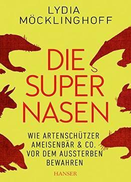 Die Supernasen: Wie Artenschützer Ameisenbär & Co. Vor Dem Aussterben Bewahren free ebook