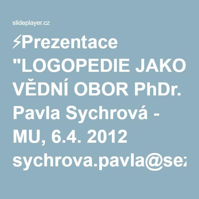 """⚡Prezentace """"LOGOPEDIE JAKO VĚDNÍ OBOR PhDr. Pavla Sychrová - MU, 6.4. 2012 sychrova.pavla@seznam.cz."""""""