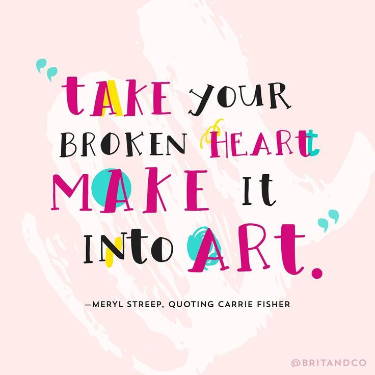 """""""Take your broken heart make it into art."""" - Meryl Streep quoting Carrie Fisher"""