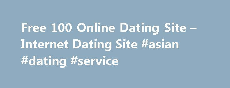 Free 100 Online Dating Site – Internet Dating Site #asian #dating #service http://dating.remmont.com/free-100-online-dating-site-internet-dating-site-asian-dating-service/  #100 online dating # Therefore, later, when maturity is reached is welcome and not a taboo like most conservative minds project as both the most conservative to gain access longer with us. They really want you to be happy when … Continue reading →