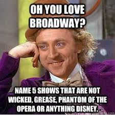 Rent, Chicago, Fidler on the roof, Annie, Hairspray, west side story, les mis, Oklahoma, the king and I, carousel, pacific coast, state fair... All of them
