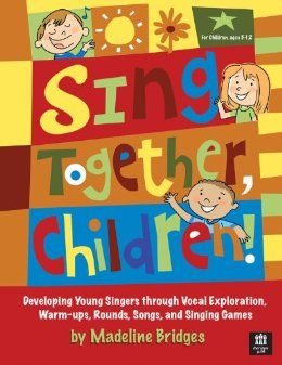Sing Together, Children!: Developing Young Singers through Vocal Exploration, Warm-ups, Rounds, Song: Madeline Bridges Excellent Resource for children's choir and music education