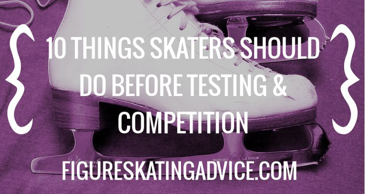 Figure Skating Advice: 10 Things Skaters Should Do Before Testing & Competition
