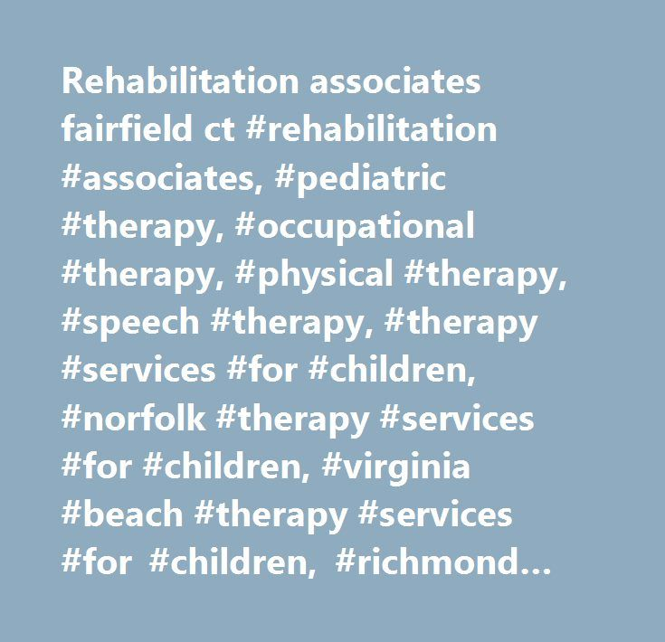 Rehabilitation associates fairfield ct #rehabilitation #associates, #pediatric #therapy, #occupational #therapy, #physical #therapy, #speech #therapy, #therapy #services #for #children, #norfolk #therapy #services #for #children, #virginia #beach #therapy #services #for #children, #richmond #therapy #services #for #children, #virginia #therapy #services #for #children…