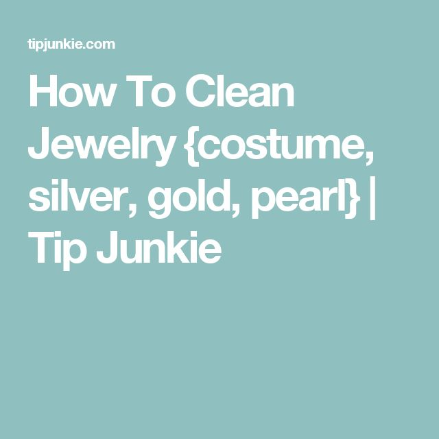 How To Clean Jewelry {costume, silver, gold, pearl} | Tip Junkie