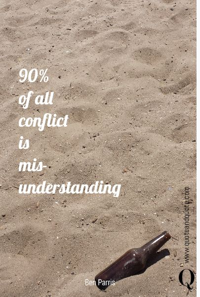 """90% of all conflict is mis-understanding"" by Ben Parris.   https://www.quoteandquote.com/quote/?id=692  #life, #quote, #communication, #relationship, #fight, #misunderstanding, #love. #conflict, #benparris, #quotation, #grudge, #quoteandquote"