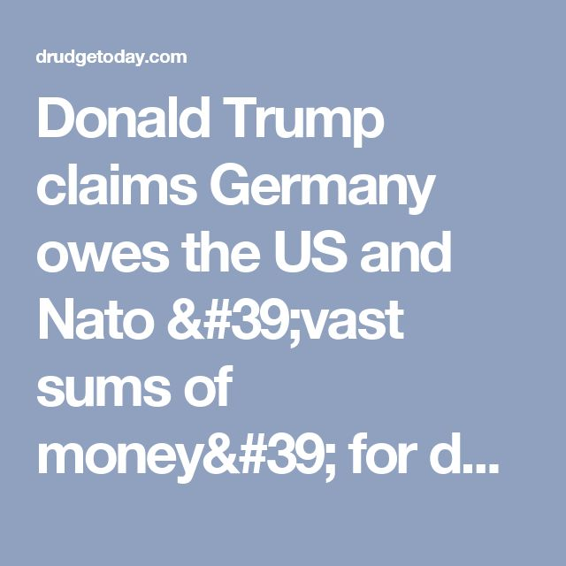 Donald Trump claims Germany owes the US and Nato 'vast sums of money' for defence of Europe against Russia - Germany brags about having an economic surplus while refusing to pay in full for U. S. & UK protection.  WTF?!?!