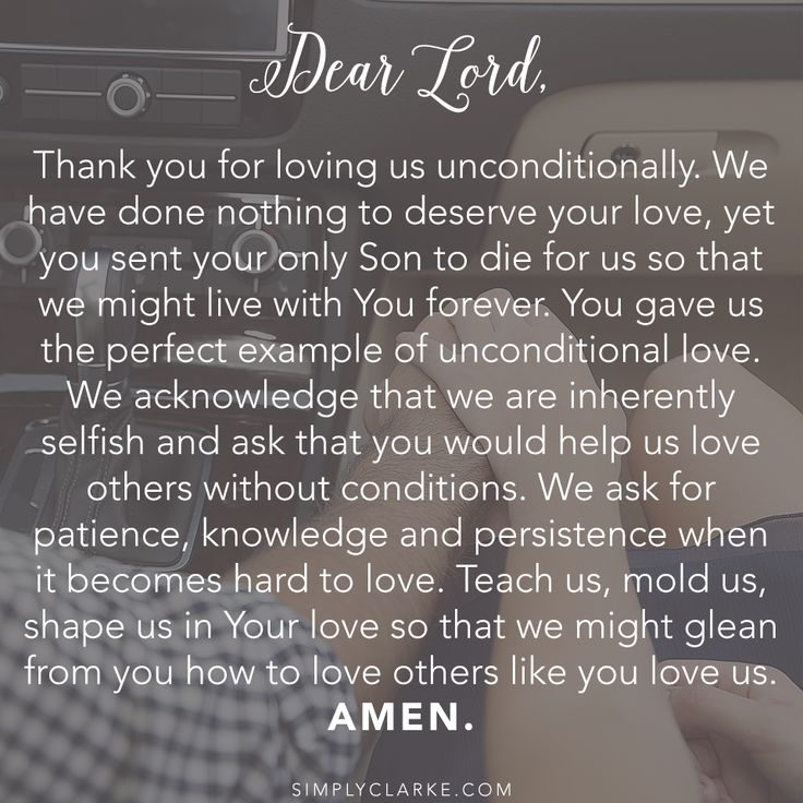 Dear Lord, Thank you for loving us unconditionally. We have done nothing to deserve your love, yet you sent your only Son to die for us so that we might live with You forever. You gave us the perfect example of unconditional love. We acknowledge that we are inherently selfish and ask that you would help us love others without conditions. We ask for patience, knowledge and persistence when it becomes hard to love....