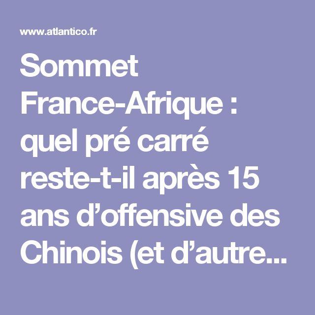 Sommet France-Afrique : quel pré carré reste-t-il après 15 ans d'offensive des Chinois (et d'autres…) de ce qui était notre chasse gardée ?   Atlantico.fr