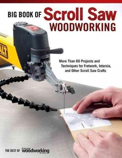 Big Book of Scroll Saw Woodworking: More Than 60 Projects and Techniques for Fretwork, Intarsia & Other Scroll Sa...