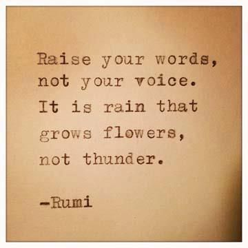 """""""Raise your words not your voice. It is rain that grows flowers, not thunder."""" -- Rumi"""