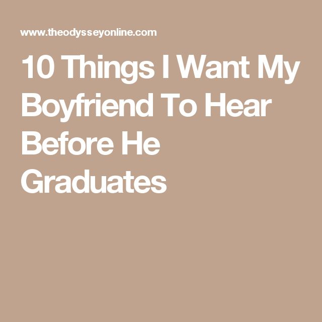 10 Things I Want My Boyfriend To Hear Before He Graduates