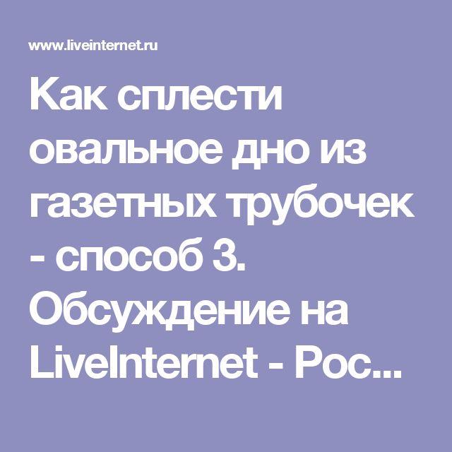 Как сплести овальное дно из газетных трубочек - способ 3. Обсуждение на LiveInternet - Российский Сервис Онлайн-Дневников