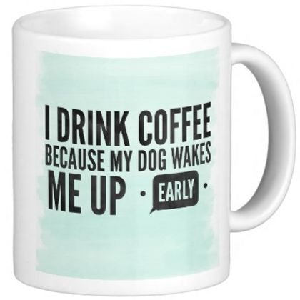 """Celebrate your dog while drinking your morning coffee out of this """"I Drink Coffee Because My Dog Wakes Me Up Early"""" mug 