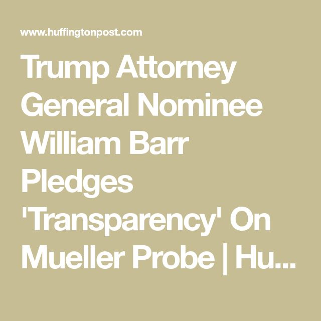 Trump Attorney General Nominee William Barr Pledges 'Transparency' On Mueller Probe – Nancy Gomes