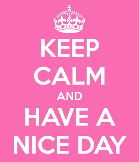 Keep Calm! and have a nice day Even though it is raining today I will make it to a nice day.