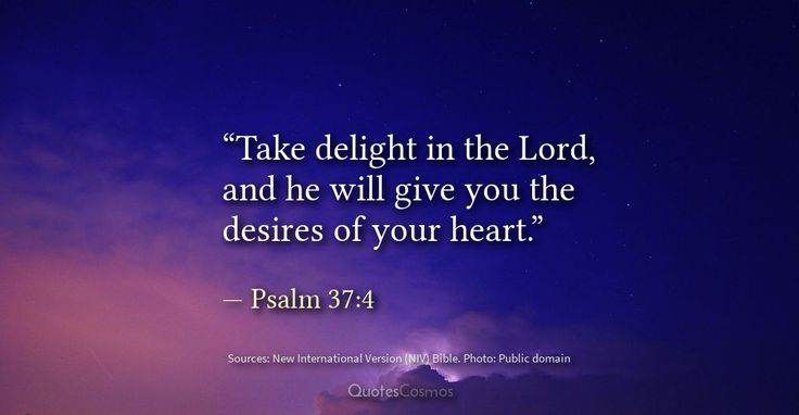 "This psalm reminds us to draw upon the abundance and glory of God to realize our innermost desires and make our dreams happen.  ""Take delight in the Lord, and he will give you the desires of your heart.""  — Psalm 37:4  #positive #inspirational #happy #delight #god #desire #actualization #heart #dreams #hope #god #bible #realization  Get the original Scripture translation and meaning here:  https://www.quotescosmos.com/bible/bible-verses/Psalm-37-4-Take-delight-in-the-Lord.html"