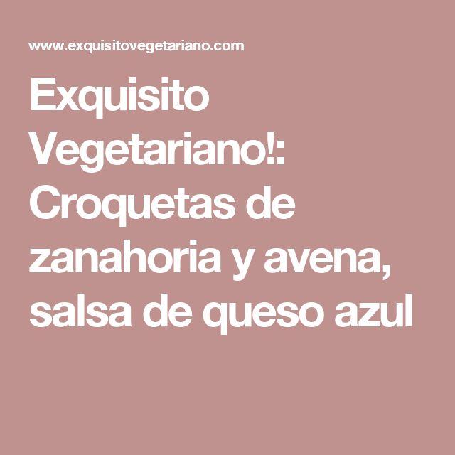 Exquisito Vegetariano!: Croquetas de zanahoria y avena, salsa de queso azul