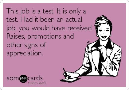 This job is a test. It is only a test. Had it been an actual job, you would have received Raises, promotions and other signs of appreciation.
