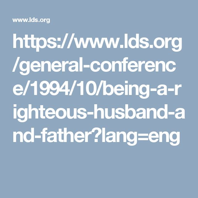 https://www.lds.org/general-conference/1994/10/being-a-righteous-husband-and-father?lang=eng