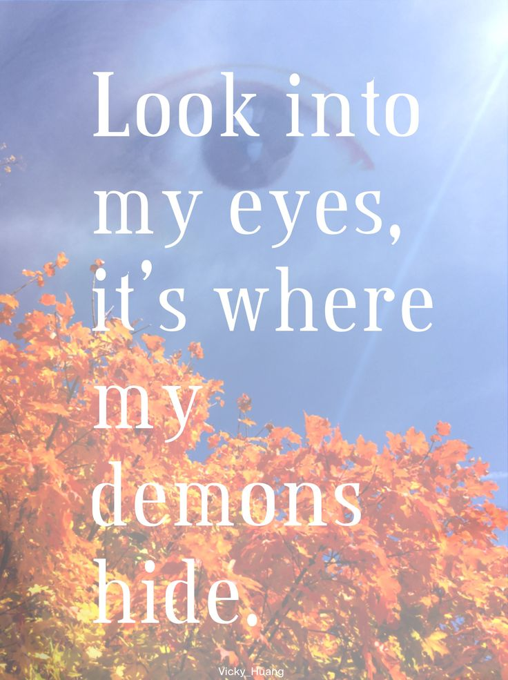Look into my eyes, it's where my demons hide