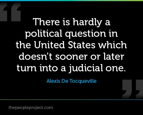 There is hardly a political question in the United States which doesn't sooner or later turn into a judicial one. - Alexis De Tocqueville