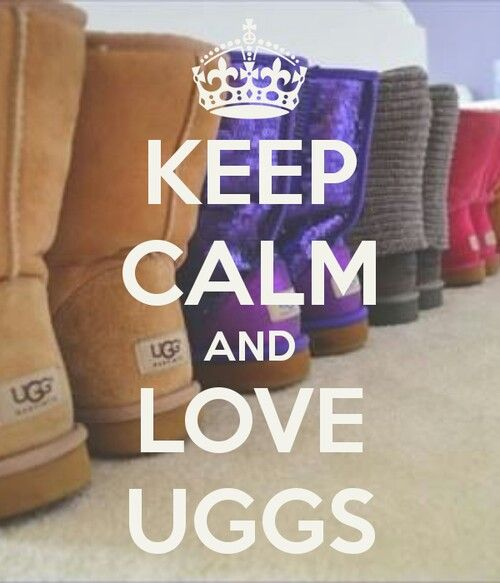 Keep Calm And Love Uggs have been loving them since day one