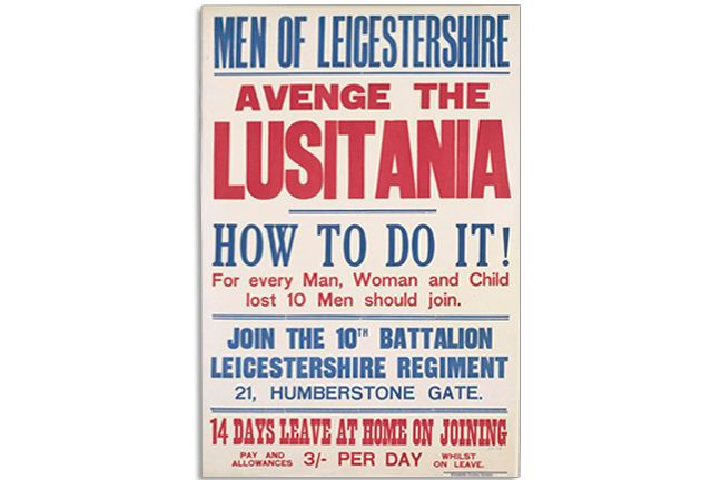Text: MEN OF LEICESTERSHIRE AVENGE THE LUSITANIA HOW TO DO IT! For every Man, Woman and Child lost 10 Men should join. JOIN THE 10TH BATTALION LEICESTERSHIRE REGIMENT 21, HUMBERSTONE GATE. 14 DAYS LEAVE AT HOME ON JOINING PAY AND ALLOWANCES 3/- PER DAY WHILST ON LEAVE.