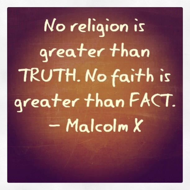 "Malcolm X Quote: ""No religion is greater than TRUTH. No faith is greater than FACT."" Source: Freedom From Mental Slavery (Fb)"