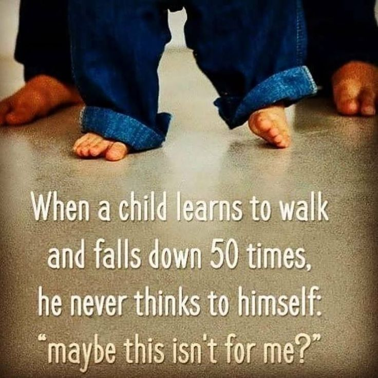 """When a child learns to walk & falls down 50 times she or he never thinks to themselves: """"maybe this isn't for me?"""""""