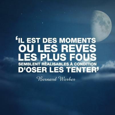 """Il est des moments où les rêves les plus fous semblent réalisables à condition d'oser les tenter"""" Bernard Werber"""