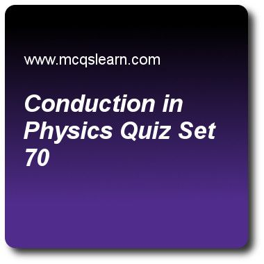 Conduction In Physics Quizzes: O level physics Quiz 70 Questions and Answers - Practice physics quizzes based questions and answers to study conduction in physics quiz with answers. Practice MCQs to test learning on conduction in physics, forces and effects, pressure in gases, energy, work and power, melting and solidification quizzes. Online conduction in physics worksheets has study guide as as collision of particles in liquids and gases is lesser, so flow of kinetic energy would be..