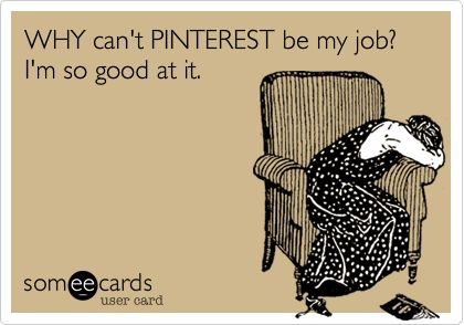 WHY can't PINTEREST be my job? I'm so good at it.